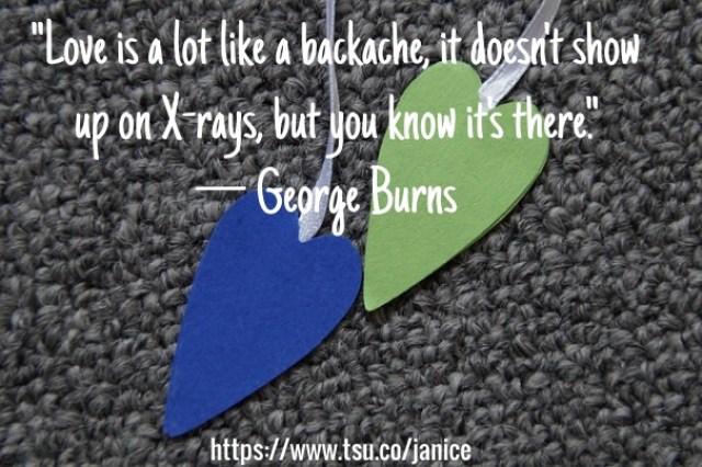 Love Is A Lot Like A Backache It Doesnt Show Up On X Rays But You Know Its There George Burns