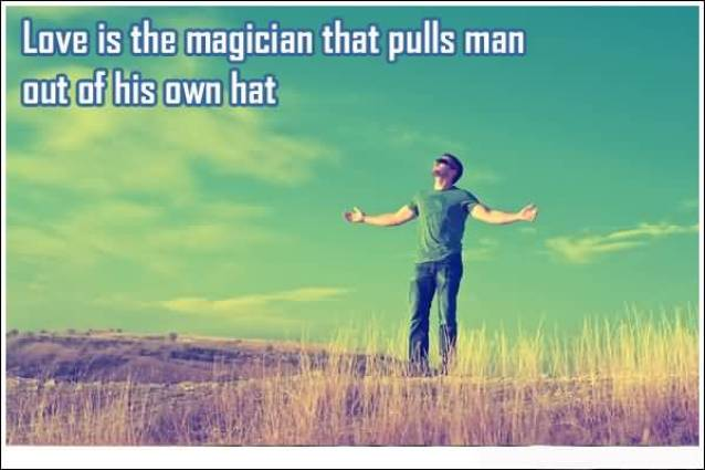 Love Is The Magican That Pulls Man Out Of His Own Hat