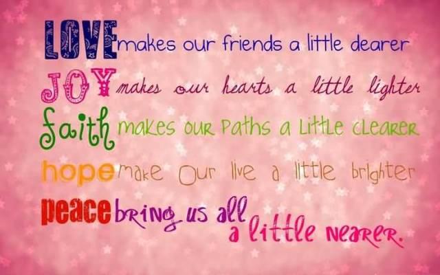Love Makes Our Friends A Little Dearer Joy Makes Our Hearts A Little Lighter Saith Makes Our Paiths A Little Clearer Hope Make Our Live A Little Brihter Peace Bring Us All A Little Nearer