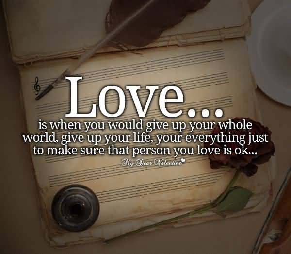 Love Is When You Would Give Up Your Whole World Give Up Your Life Your Everything Just To Make Sure That Person You Love Is Ok
