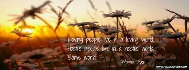 Loving People Live In A Loving World Hostile People Live In A Hostile World Same World Wayne Dyer