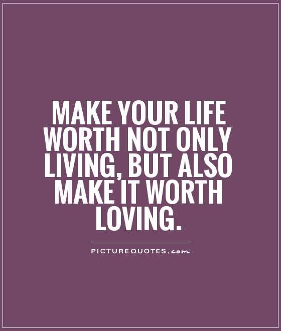 Make Your Life Worth Not Only Living But Also Make It Worth Loving