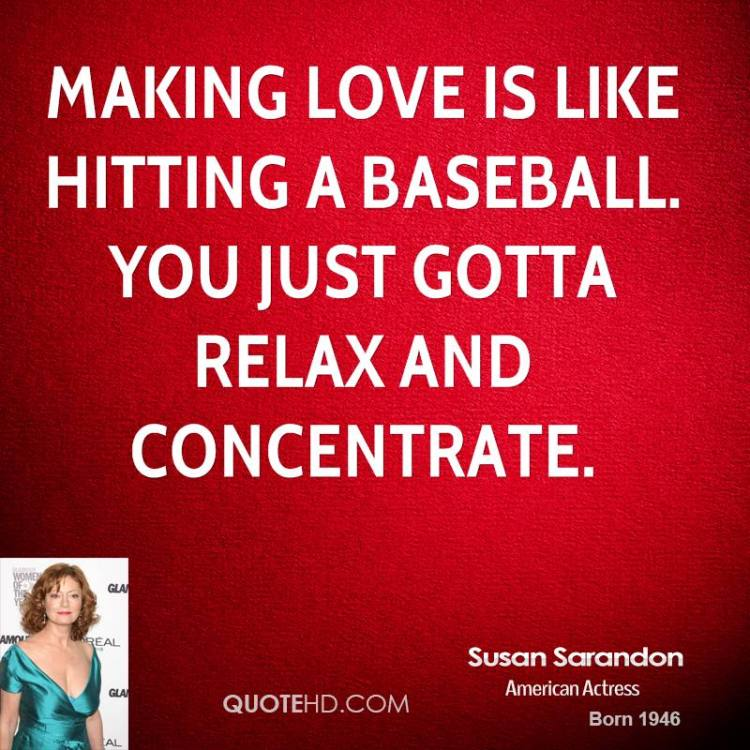 Making Love Is Like Hitting A Baseball You Just Gotta Relax And Concentrate Susan Darandon