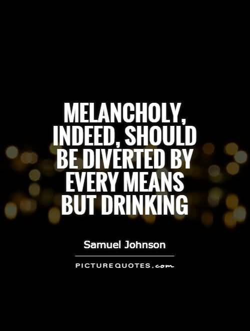 Melancholy Indeed Should Be Diverted By Every Means But Drinking Samuel Johnson