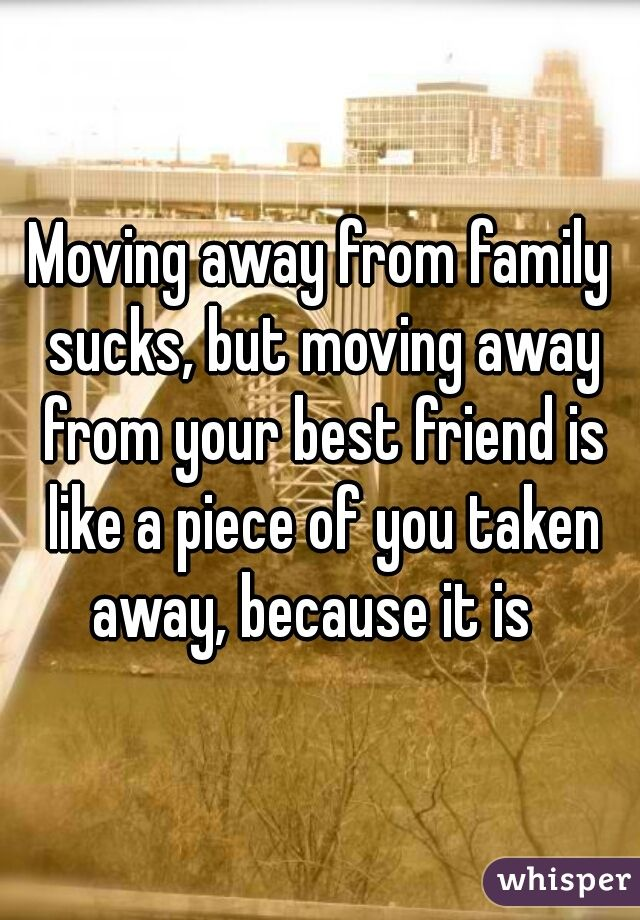 moving away from family sucks, but moving aways from your best friend is like piece of you taken away, becuse it is.