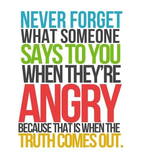 Never Forget What Someone Says To You When Theyre Angry Because That Is When The Truth Comes Out