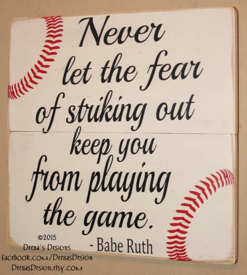 Never Let The Fear Of Striking Out Keep You From Playing The Game Bebe Ruth