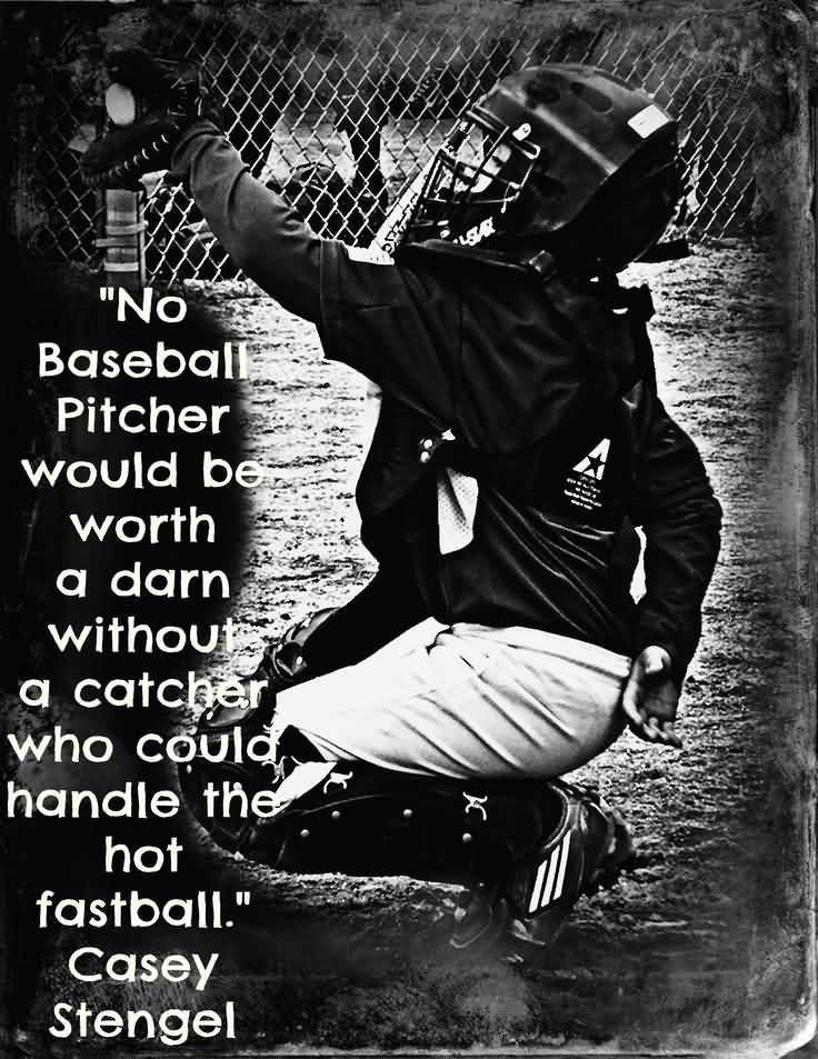 No Baseball Pitcher Would Be Worth A Darn Without A Catcher Who Could Handle The Not Fastball Casey Stengel