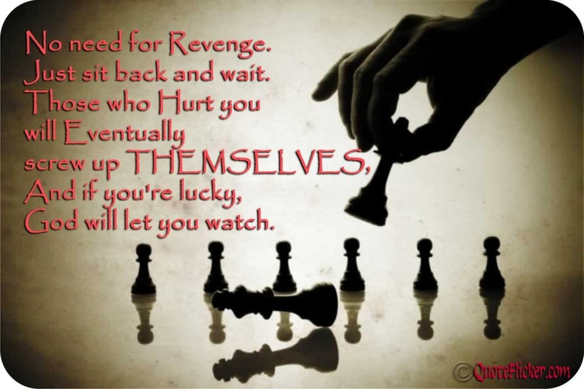 No Need For Revenge Just Sit Back And Wait Those Who Hurt You Will Eventually Screw Up The Mselvesand If Youre Lucky God Will Let You Watch
