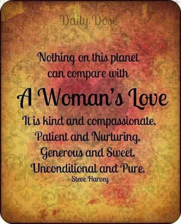 Nothing On This Planet Can Compare With A Womans Love It Is Kind And Compassionte Patient And Nurturing Generous And Sweet Unconditonal And Pure Steve Harvey