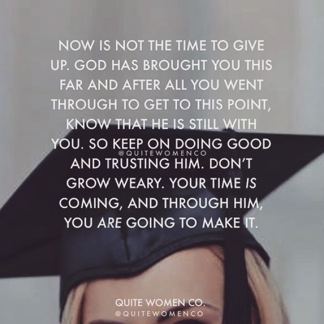 now is not the time to give up. god has broght you this far and after all you went though to get to this point know that he is still with you. so keep on doing good and trusting him. dont grow