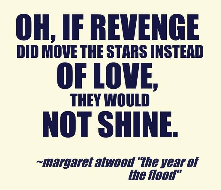 Oh If Revenge Did Move The Stars Instead Of Love They Would Not Shine Margaret Atwood The Year Of The Flood