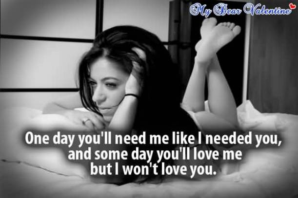 One Day You Ll Need Me Like I Needed You And Some Day Youll Love Me But I Wont Love You