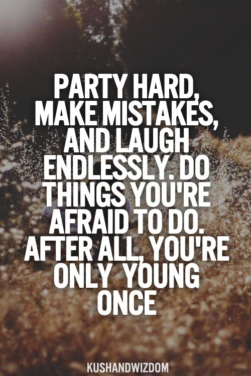 party head make mistakes and laugh enlessly do things you re afraid to do arter all you only young once.College Party Quotes