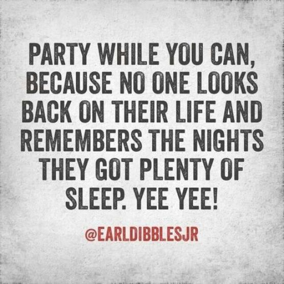 party while you can, because no one looks back on their life and remembers the nights they got plenty of sleep. yee yee.
