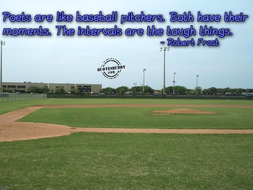 Poets Are Like Baseball Pitchers Both Have Their Moments The Intervals Are The Tough Things Robert Frost