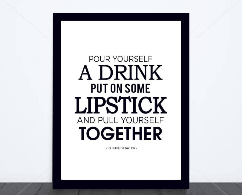 Pour Yourself A Drink Put On Some Lipstick And Pull Yourself Together Eljzabeth Taylor