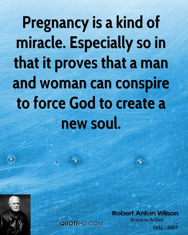 Pregnancy Is A Kind Of Miracle Especially So In That It Proves That A Man And Woman Can Conspire To Force God To Create A New Soul Robert Anton Wilson