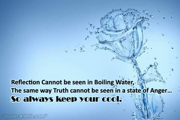 Reflection Cannot Be Seen In Boiling Water The Same Way Truth Cannot Be Seen In A State Of Anger So Always Keep Your Cool