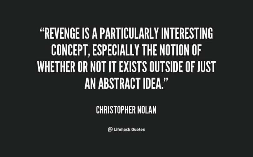 Revenge Is A Particularly Interesting Concept Especially The Notion Of Whether Or Not It Exists Outside Of Just And Abstract Idea Christopher Nolan