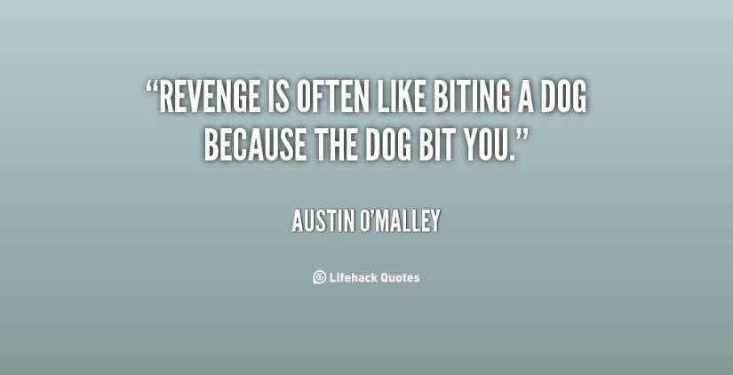 Revenge Is Often Like Biting A Dog Because The Dog Bit You Austin Omalley