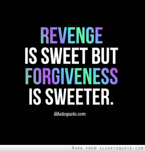 Revenge Is Sweet But Forgiveness Is Sweeter