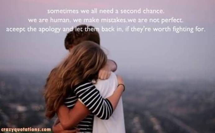 Sometimes We All Need A Second Chance We Ar Human We Make Mistakes We Are Not Perfect Aceept The Apology And Let Them Back In If They Re Worth Fighting For