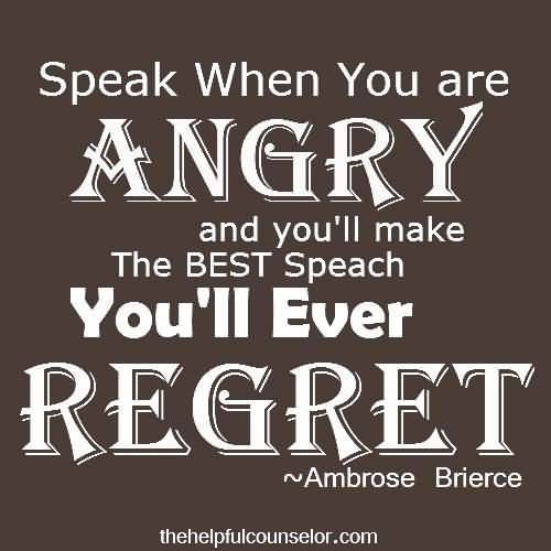 Speak When You Are Angry And Youll Make The Best Speach Youll Ever Regret Ambrose Brierce