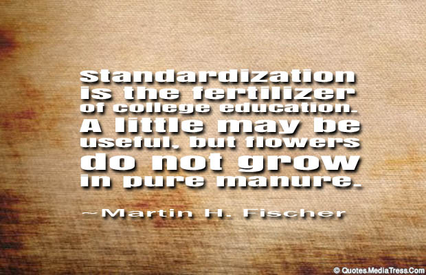 standardization is the fertilizwe of college education a little may be useful, but flowers do not grow in pure manure. martin h. fischer