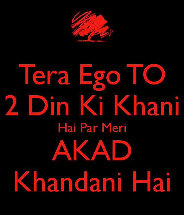 Tera Ego To 2 Din Ki Khani Hai Par Meri Akad Khandani Hai