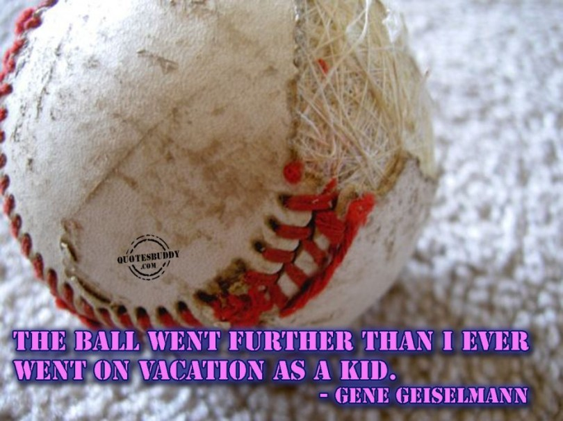 The Ball Went Futher Than I Ever Went On Vaction As Kid Gene Geiselmann