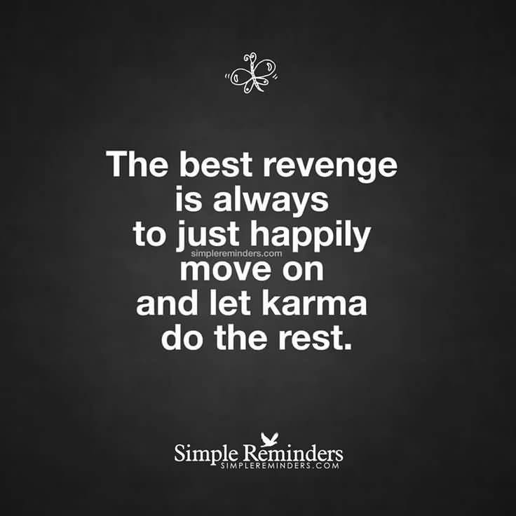 The Best Revenge Is Always To Just Happily Move On And Let Karma Do The Rest