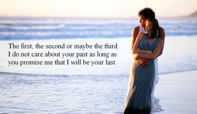 The First The Second Or May Be The Third I Do Not Care About Your Past As Long As You Promise Me That I Will Be Your Last