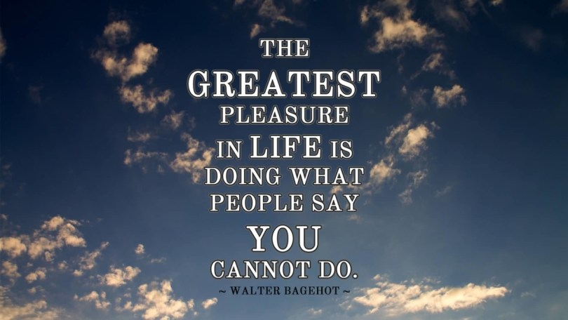 The Geatest Pleasure In Life Is Doing What People Say You Cannot Do Walter Bagehot