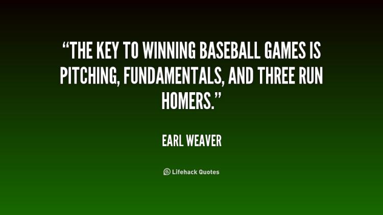 the key to winning baseball games is pitching, fundamentals, anda three run homers. earl weaver