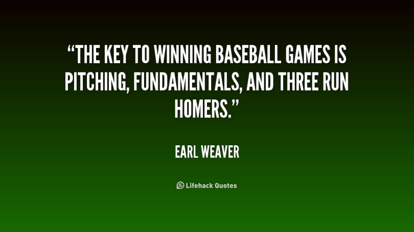 the key to winning baseball games is pitching, fundamentals, anda three run homers. earl weaver