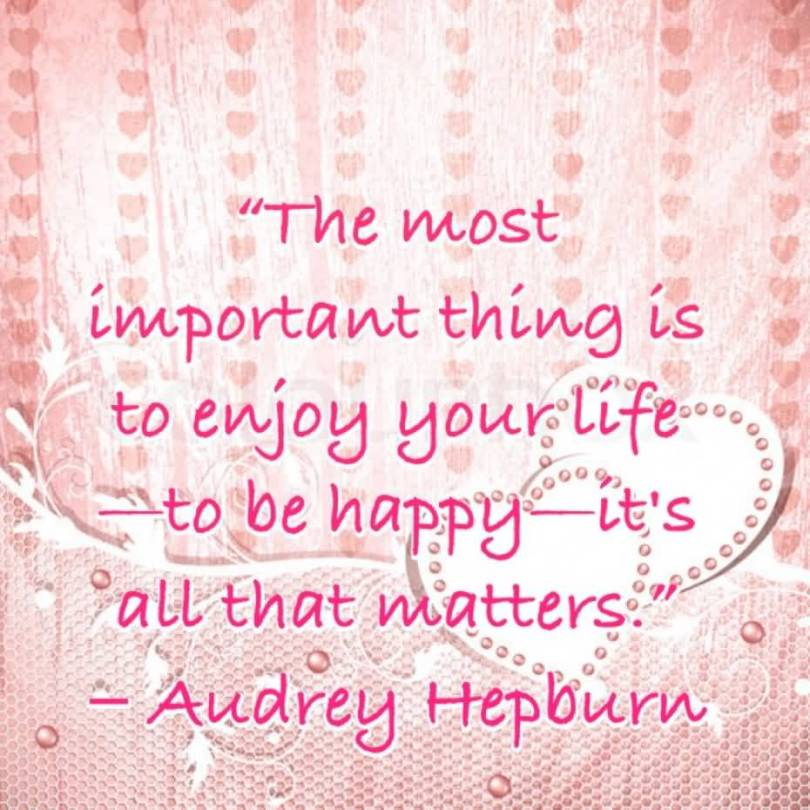 The Most Important Thing Is To Enjoy Your Life To Be Happy Its All That Watters Audrey Hepburn