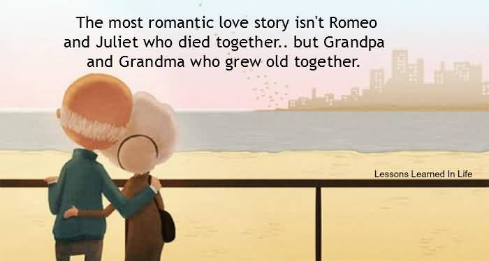 The Most Romantic Love Story Isnt Romeo And Juliet Who Died Together But Grandpa And Grandma Who Grew Old Together