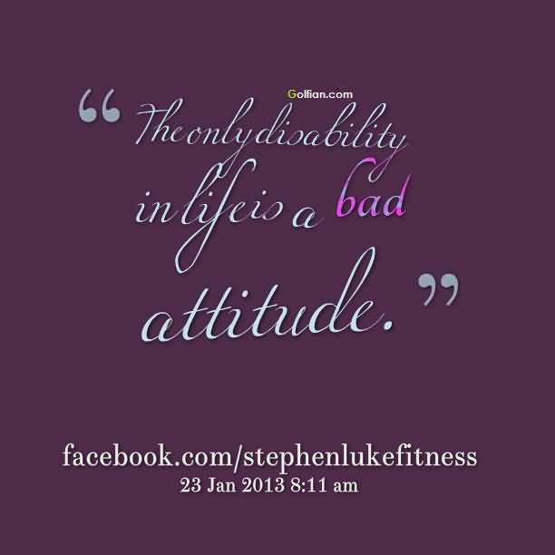 The Only Dioalbility In Life Is A Bad Attitude Quotes
