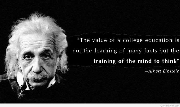 the value of a college education is not the learning of many facts but the training of the mind to think. albert einstein