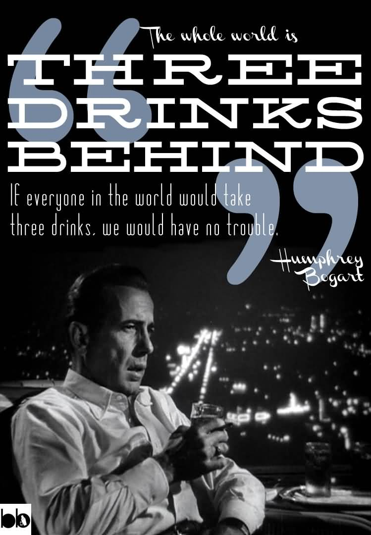 The Whole World Is Three Drinks Behind If Everyone In The World Would Take Three Drinks We Would Have No Trouble