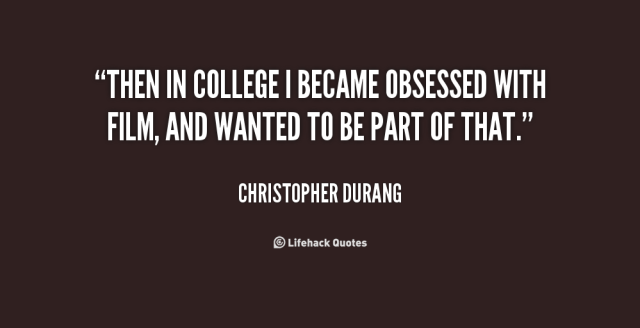 then in college i became obsessed with film, and wanted to be part of that. christopher durang
