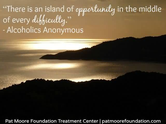There Is An Island Of Opportunily In The Middle Of Every Difficulty Alcoholics Anonymous