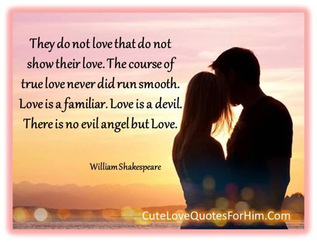 They Do Not Love That Do Not Show Their Love The Course Of True Love Never Did Run Smooth Love Is A Familiar Love Is A Devil There Is No Evil Angel But Love William Shakespeare
