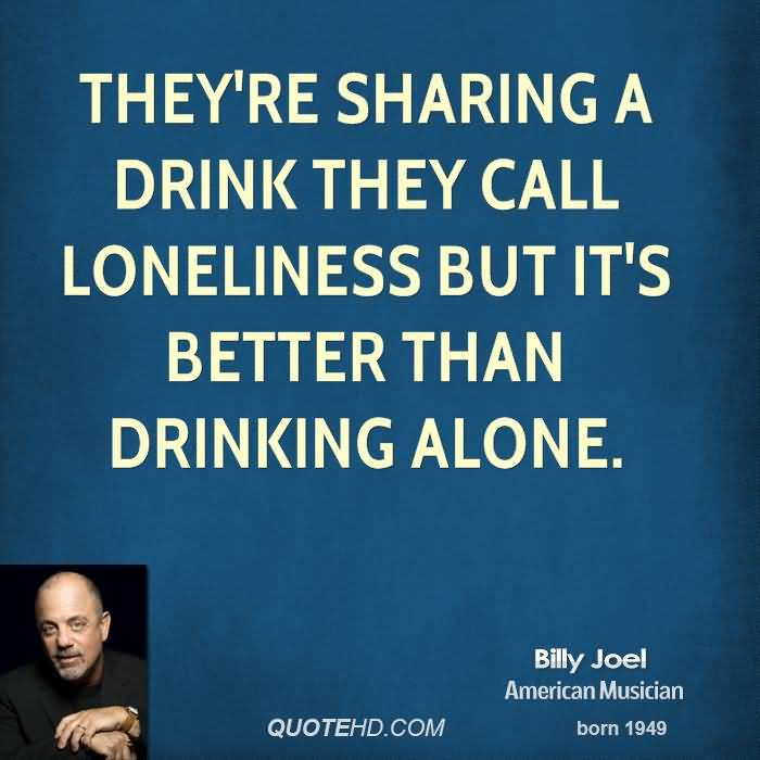 Theyre Sharing A Drink They Call Loneliness But Its Better Than Drinking Alone Billy Joel