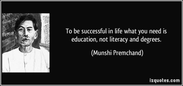 to be successful in life what you need is education, not literacy and degrees. munshi premchand