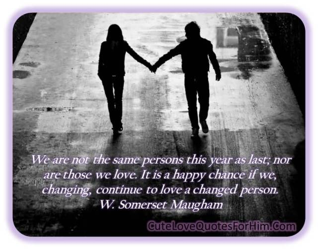 We Are Not The Same Persons This Year As Last Nor Are Those We Love It Is A Happy Chance If We Changing Continue To Love A Changed Person W Somerset Maugham