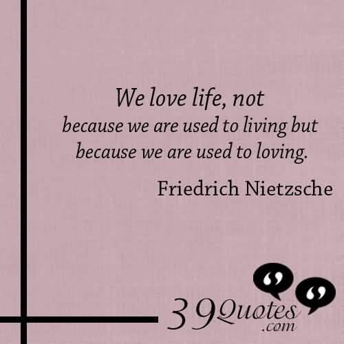 We Love Life Not Because We Are Used To Living But Because We Are Used To Loving Friedrich Nietzxche