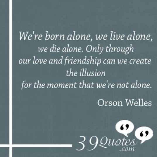 We Re Born Alone We Live Alone We Die Alone Only Through Our Love And Friendship Can We Create The Illusion For The Moment That We Re Not Alone Orson Welles