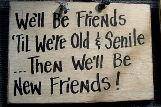 welll be friends til were old & senile then we'll be new friends